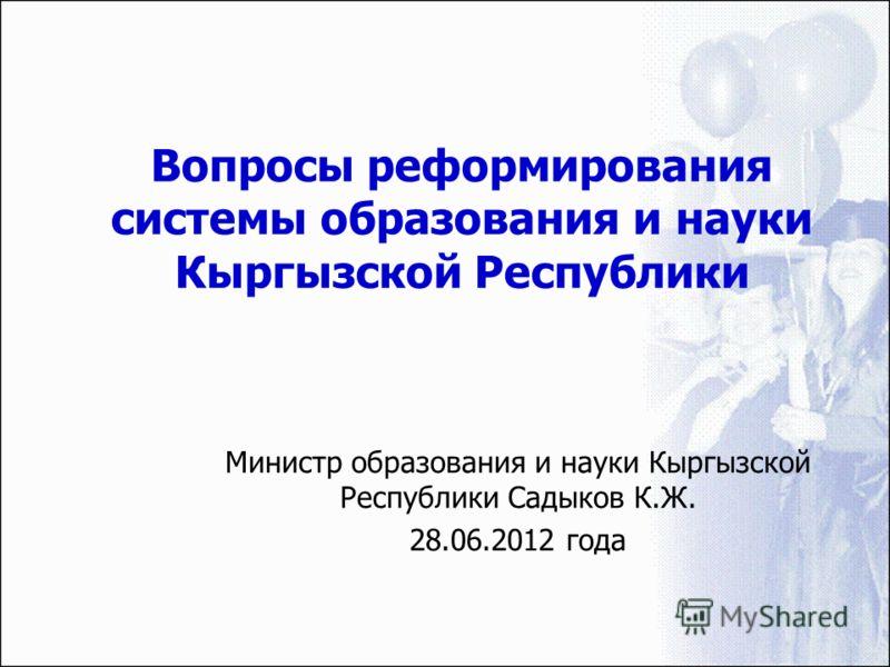 Вопросы реформирования системы образования и науки Кыргызской Республики Министр образования и науки Кыргызской Республики Садыков К.Ж. 28.06.2012 года