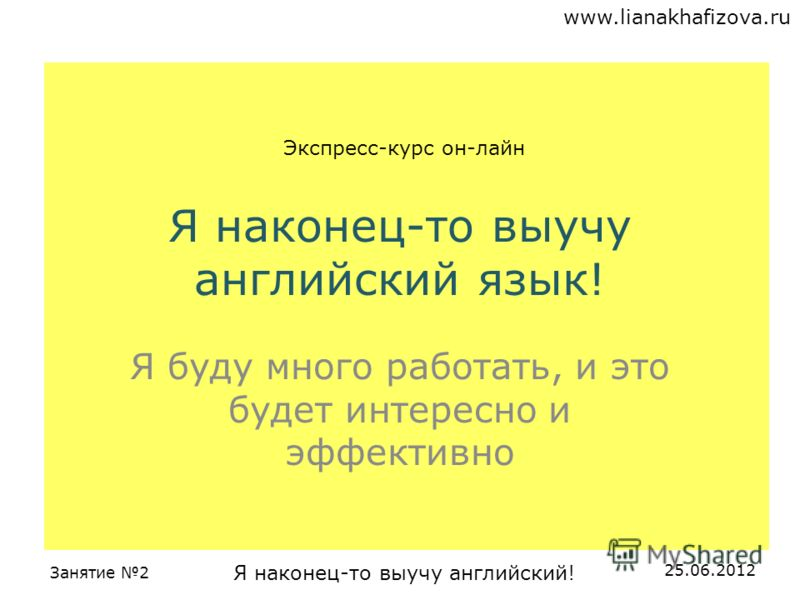 www.lianakhafizova.ru Занятие 2 Я наконец-то выучу английский! 25.06.2012 Я наконец-то выучу английский язык! Я буду много работать, и это будет интересно и эффективно Экспресс-курс он-лайн