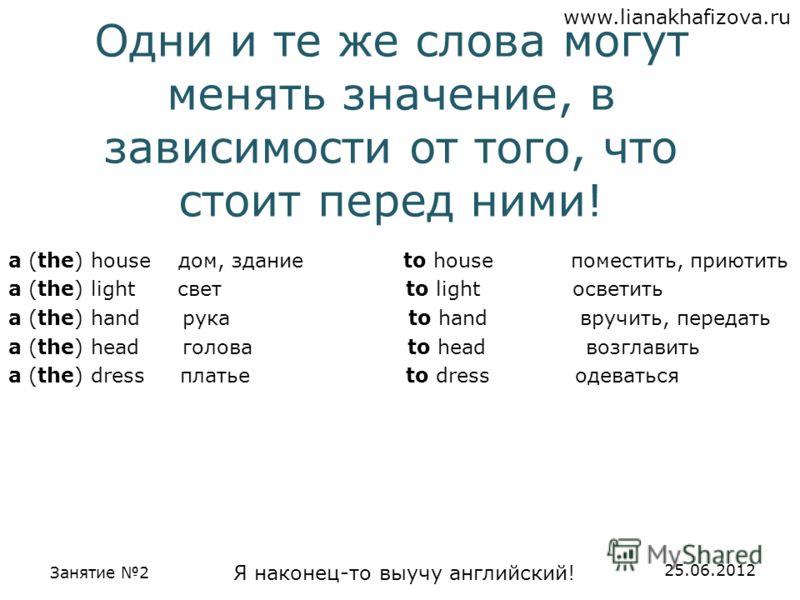 www.lianakhafizova.ru Занятие 2 Я наконец-то выучу английский! 25.06.2012 Одни и те же слова могут менять значение, в зависимости от того, что стоит перед ними! a (the) house дом, здание to house поместить, приютить a (the) light свет to light освети