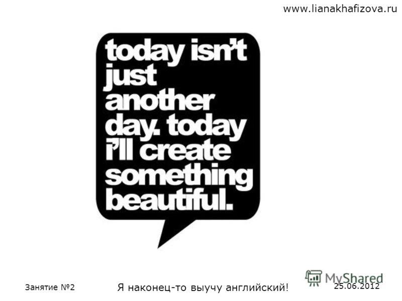 www.lianakhafizova.ru Занятие 2 Я наконец-то выучу английский! 25.06.2012