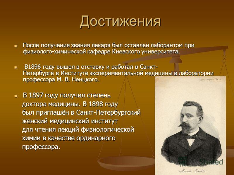 Достижения После получения звания лекаря был оставлен лаборантом при физиолого-химической кафедре Киевского университета. После получения звания лекаря был оставлен лаборантом при физиолого-химической кафедре Киевского университета. В1896 году вышел