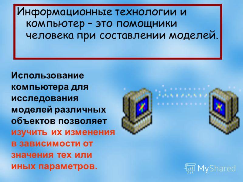 Информационные технологии и компьютер – это помощники человека при составлении моделей. Использование компьютера для исследования моделей различных объектов позволяет изучить их изменения в зависимости от значения тех или иных параметров.