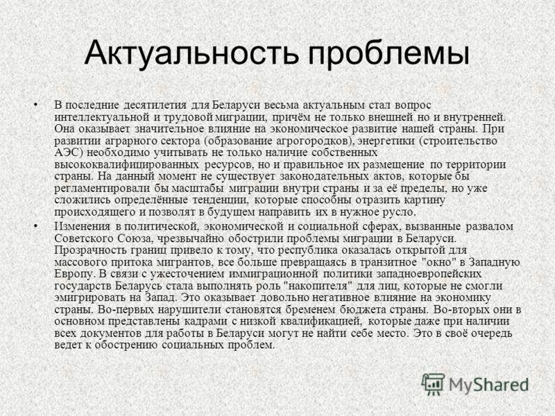 Актуальность проблемы В последние десятилетия для Беларуси весьма актуальным стал вопрос интеллектуальной и трудовой миграции, причём не только внешней но и внутренней. Она оказывает значительное влияние на экономическое развитие нашей страны. При ра