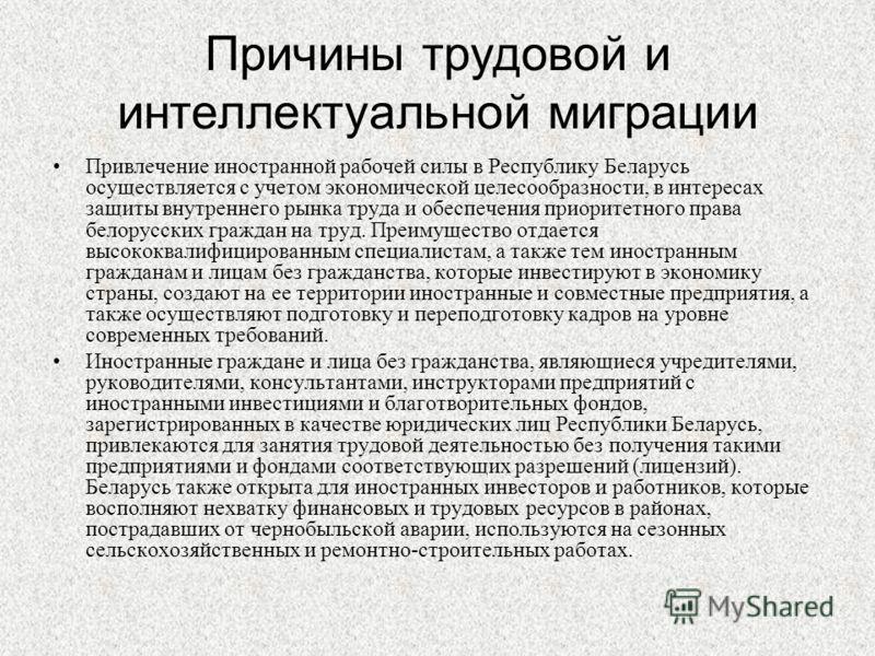 Причины трудовой и интеллектуальной миграции Привлечение иностранной рабочей силы в Республику Беларусь осуществляется с учетом экономической целесообразности, в интересах защиты внутреннего рынка труда и обеспечения приоритетного права белорусских г