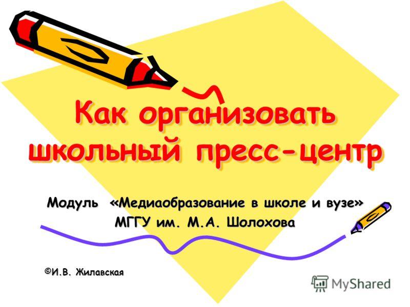 Как организовать школьный пресс-центр Модуль «Медиаобразование в школе и вузе» МГГУ им. М.А. Шолохова ©И.В. Жилавская