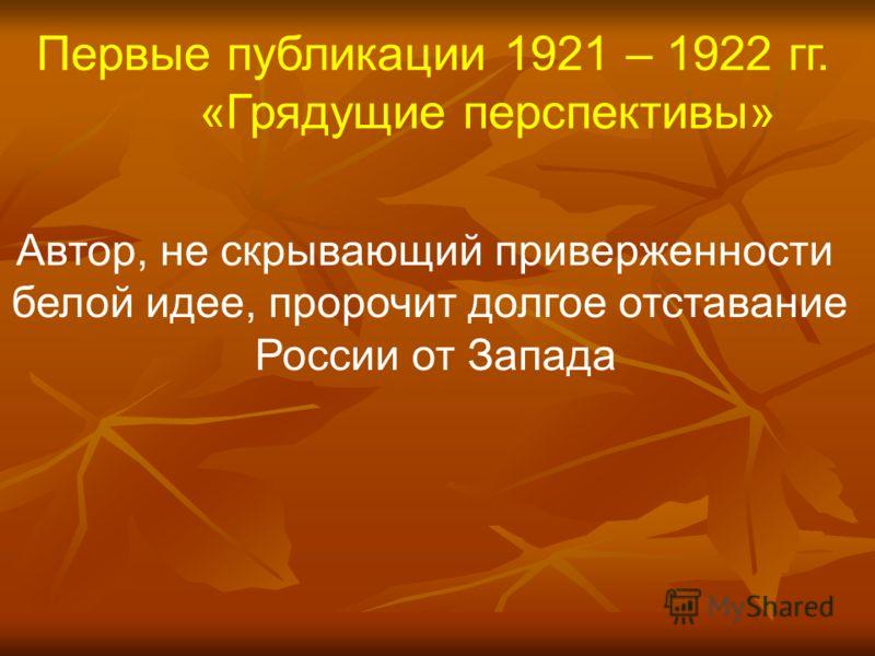 Первые публикации 1921 – 1922 гг. «Грядущие перспективы» Автор, не скрывающий приверженности белой идее, пророчит долгое отставание России от Запада