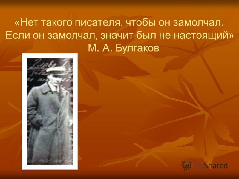 «Нет такого писателя, чтобы он замолчал. Если он замолчал, значит был не настоящий» М. А. Булгаков