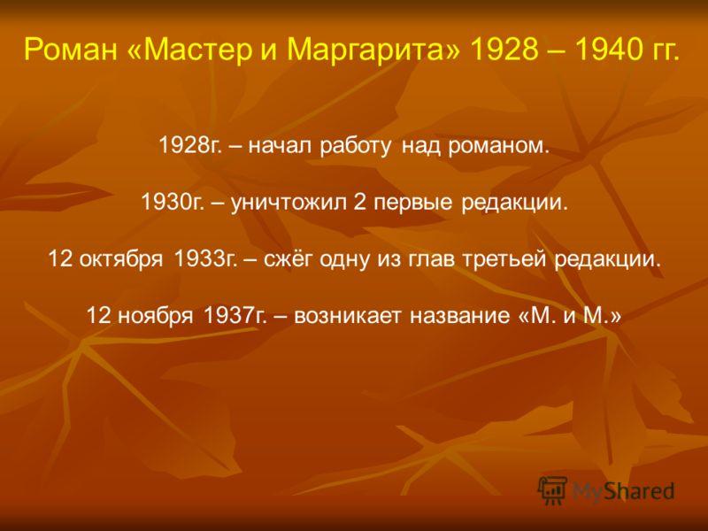1928г. – начал работу над романом. 1930г. – уничтожил 2 первые редакции. 12 октября 1933г. – сжёг одну из глав третьей редакции. 12 ноября 1937г. – возникает название «М. и М.»