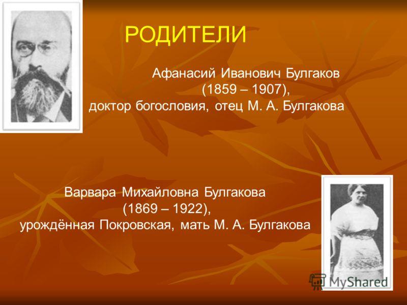 РОДИТЕЛИ Афанасий Иванович Булгаков (1859 – 1907), доктор богословия, отец М. А. Булгакова Варвара Михайловна Булгакова (1869 – 1922), урождённая Покровская, мать М. А. Булгакова