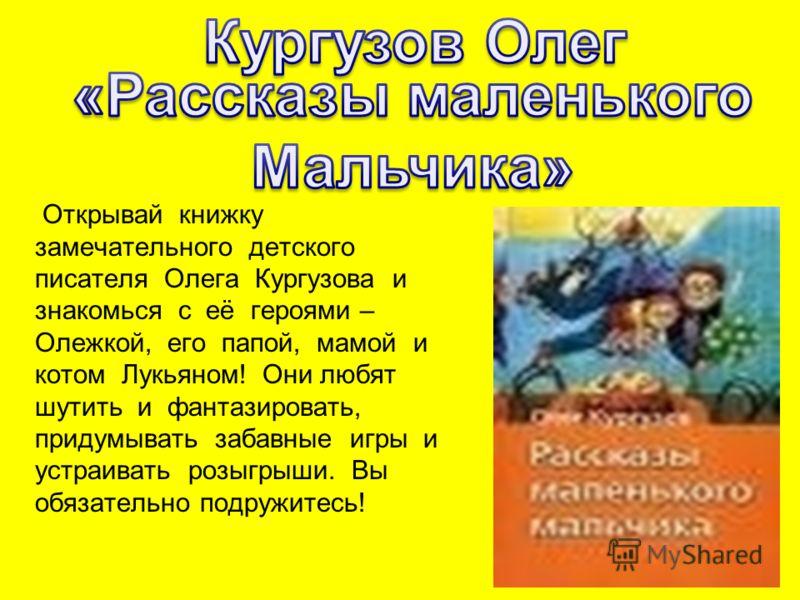 Открывай книжку замечательного детского писателя Олега Кургузова и знакомься с её героями – Олежкой, его папой, мамой и котом Лукьяном! Они любят шутить и фантазировать, придумывать забавные игры и устраивать розыгрыши. Вы обязательно подружитесь!