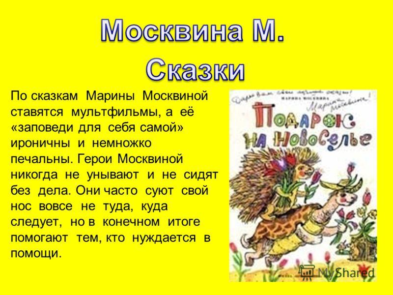 По сказкам Марины Москвиной ставятся мультфильмы, а её «заповеди для себя самой» ироничны и немножко печальны. Герои Москвиной никогда не унывают и не сидят без дела. Они часто суют свой нос вовсе не туда, куда следует, но в конечном итоге помогают т