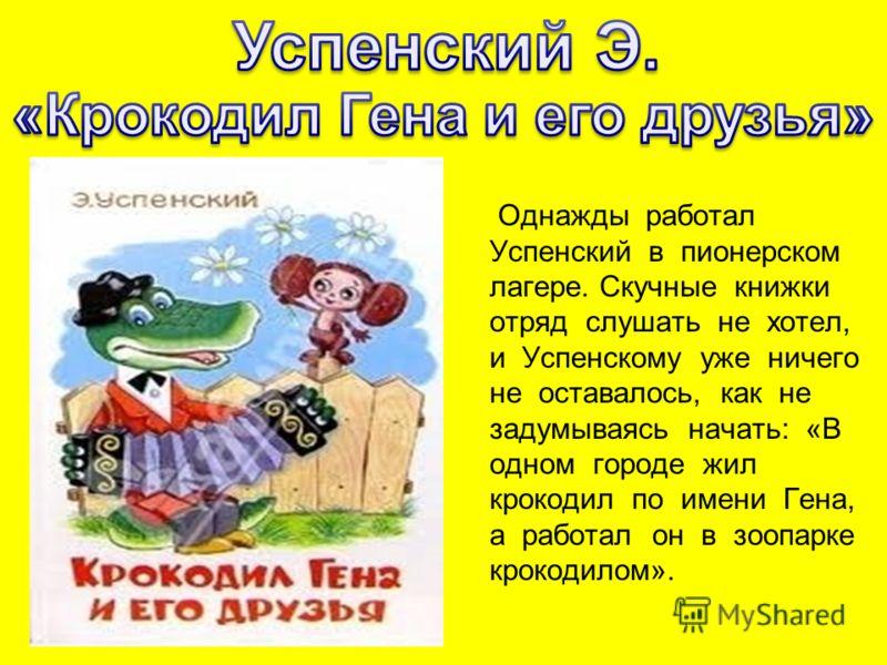 Однажды работал Успенский в пионерском лагере. Скучные книжки отряд слушать не хотел, и Успенскому уже ничего не оставалось, как не задумываясь начать: «В одном городе жил крокодил по имени Гена, а работал он в зоопарке крокодилом».