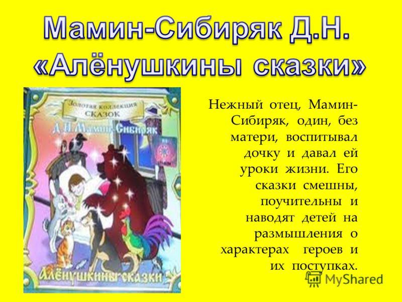 Нежный отец, Мамин- Сибиряк, один, без матери, воспитывал дочку и давал ей уроки жизни. Его сказки смешны, поучительны и наводят детей на размышления о характерах героев и их поступках.