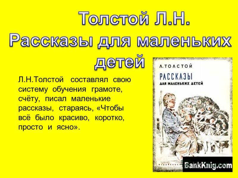 Л.Н.Толстой составлял свою систему обучения грамоте, счёту, писал маленькие рассказы, стараясь, «Чтобы всё было красиво, коротко, просто и ясно».