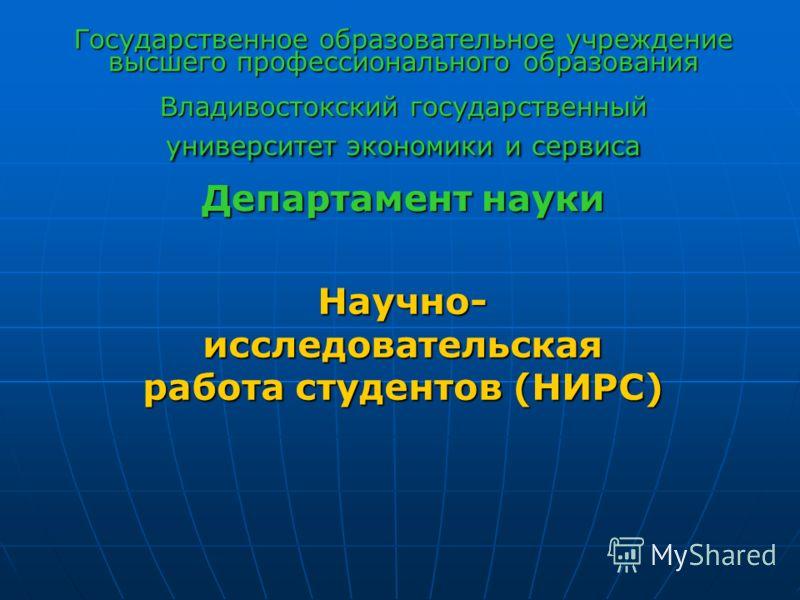 Государственное образовательное учреждение высшего профессионального образования Владивостокский государственный университет экономики и сервиса Департамент науки Научно- исследовательская работа студентов (НИРС)