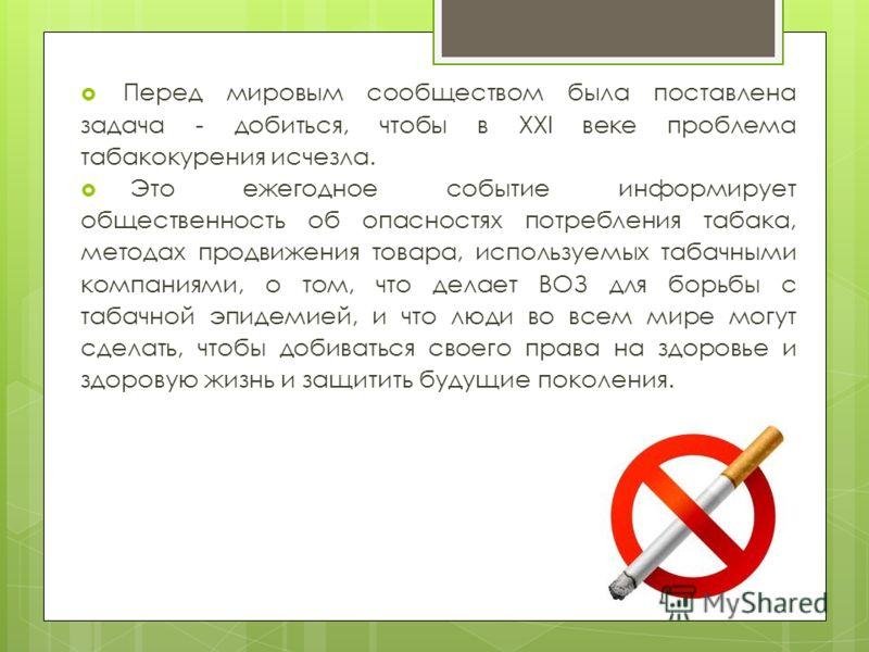 Перед мировым сообществом была поставлена задача - добиться, чтобы в XXI веке проблема табакокурения исчезла. Это ежегодное событие информирует общественность об опасностях потребления табака, методах продвижения товара, используемых табачными компан