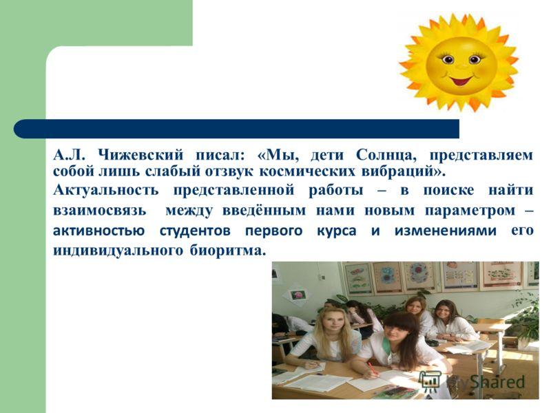 А.Л. Чижевский писал: «Мы, дети Солнца, представляем собой лишь слабый отзвук космических вибраций». Актуальность представленной работы – в поиске найти взаимосвязь между введённым нами новым параметром – активностью студентов первого курса и изменен