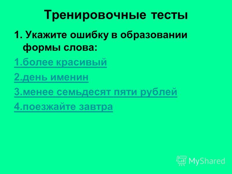Тренировочные тесты 1. Укажите ошибку в образовании формы слова: 1.более красивый 2.день именин 3.менее семьдесят пяти рублей 4.поезжайте завтра