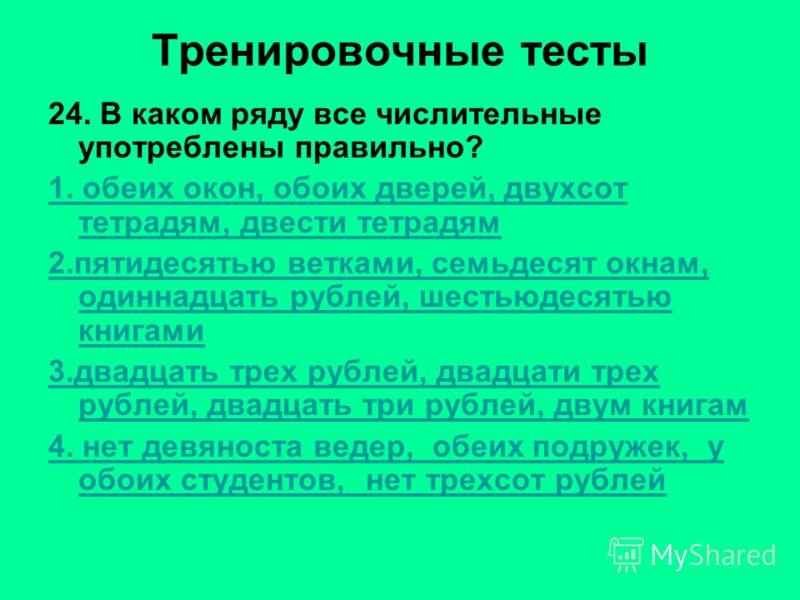Тренировочные тесты 24. В каком ряду все числительные употреблены правильно? 1. обеих окон, обоих дверей, двухсот тетрадям, двести тетрадям 2.пятидесятью ветками, семьдесят окнам, одиннадцать рублей, шестьюдесятью книгами 3.двадцать трех рублей, двад