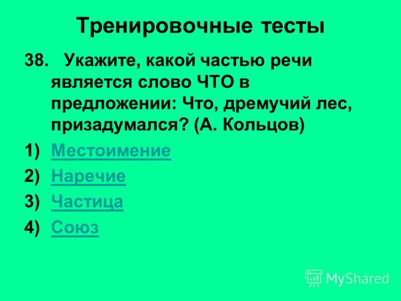 Тренировочные тесты 38. Укажите, какой частью речи является слово ЧТО в предложении: Что, дремучий лес, призадумался? (А. Кольцов) 1)МестоимениеМестоимение 2)НаречиеНаречие 3)ЧастицаЧастица 4)СоюзСоюз