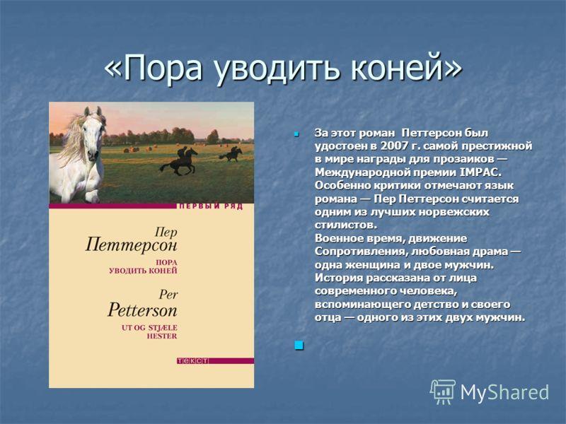 «Пора уводить коней» За этот роман Петтерсон был удостоен в 2007 г. самой престижной в мире награды для прозаиков Международной премии IMРАС. Особенно критики отмечают язык романа Пер Петтерсон считается одним из лучших норвежских стилистов. Военное