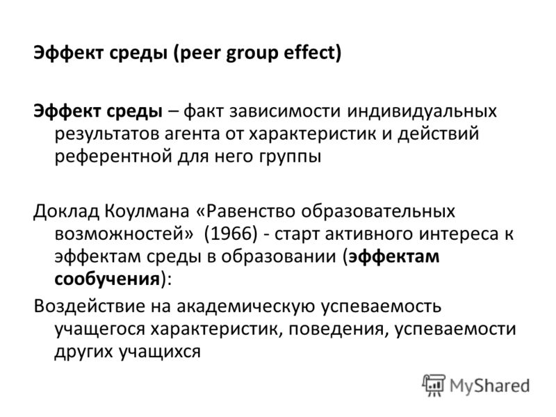 Эффект среды (peer group effect) Эффект среды – факт зависимости индивидуальных результатов агента от характеристик и действий референтной для него группы Доклад Коулмана «Равенство образовательных возможностей» (1966) - старт активного интереса к эф