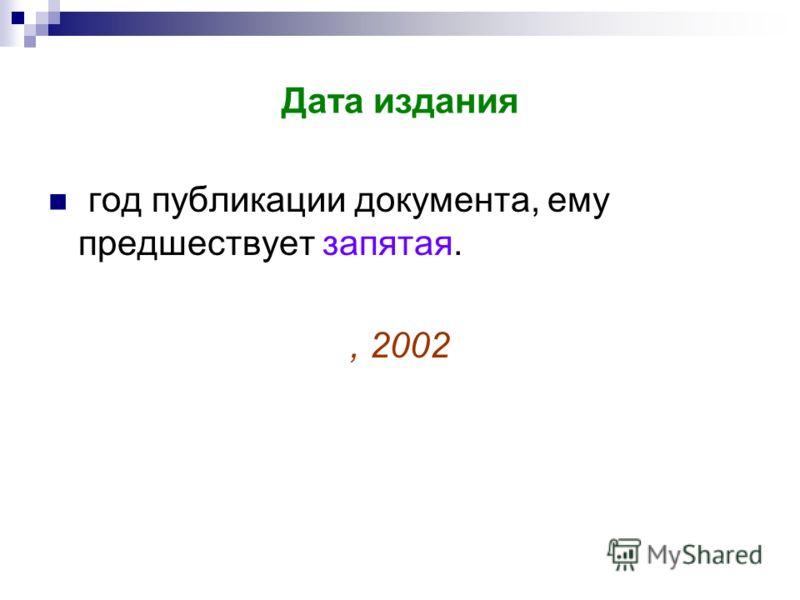 Дата издания год публикации документа, ему предшествует запятая., 2002