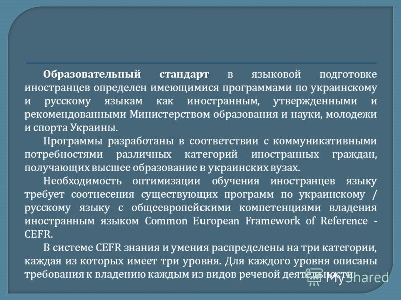 Образовательный стандарт Образовательный стандарт в языковой подготовке иностранцев определен имеющимися программами по украинскому и русскому языкам как иностранным, утвержденными и рекомендованными Министерством образования и науки, молодежи и спор