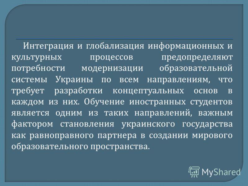 Интеграция и глобализация информационных и культурных процессов предопределяют потребности модернизации образовательной системы Украины по всем направлениям, что требует разработки концептуальных основ в каждом из них. Обучение иностранных студентов