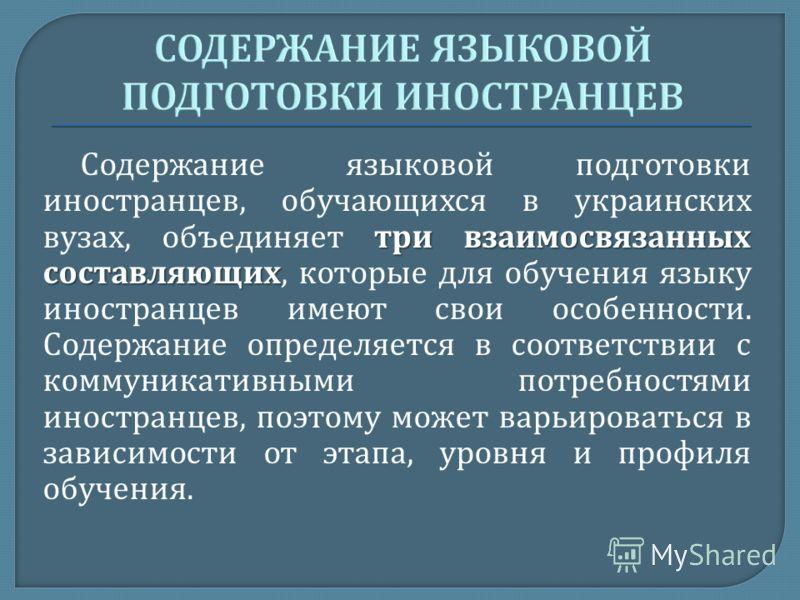 три взаимосвязанных составляющих Содержание языковой подготовки иностранцев, обучающихся в украинских вузах, объединяет три взаимосвязанных составляющих, которые для обучения языку иностранцев имеют свои особенности. Содержание определяется в соответ