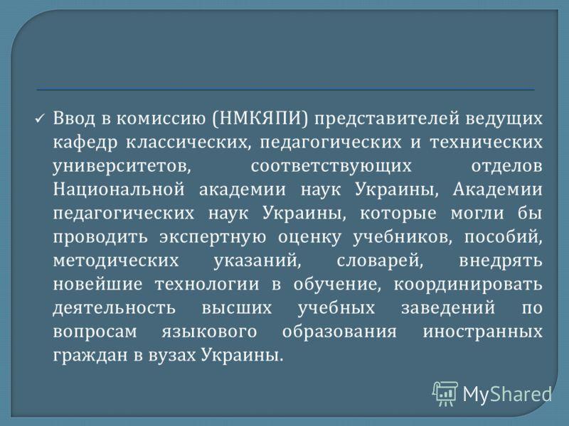 Ввод в комиссию ( НМКЯПИ ) представителей ведущих кафедр классических, педагогических и технических университетов, соответствующих отделов Национальной академии наук Украины, Академии педагогических наук Украины, которые могли бы проводить экспертную
