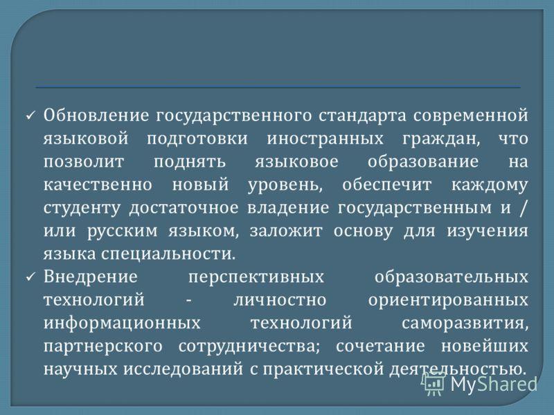 Обновление государственного стандарта современной языковой подготовки иностранных граждан, что позволит поднять языковое образование на качественно новый уровень, обеспечит каждому студенту достаточное владение государственным и / или русским языком,