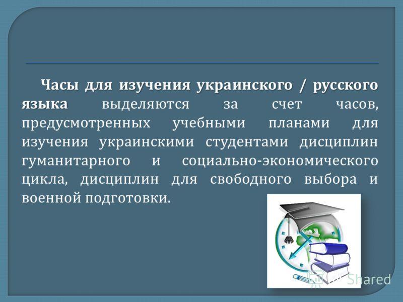 Часы для изучения украинского / русского языка Часы для изучения украинского / русского языка выделяются за счет часов, предусмотренных учебными планами для изучения украинскими студентами дисциплин гуманитарного и социально - экономического цикла, д