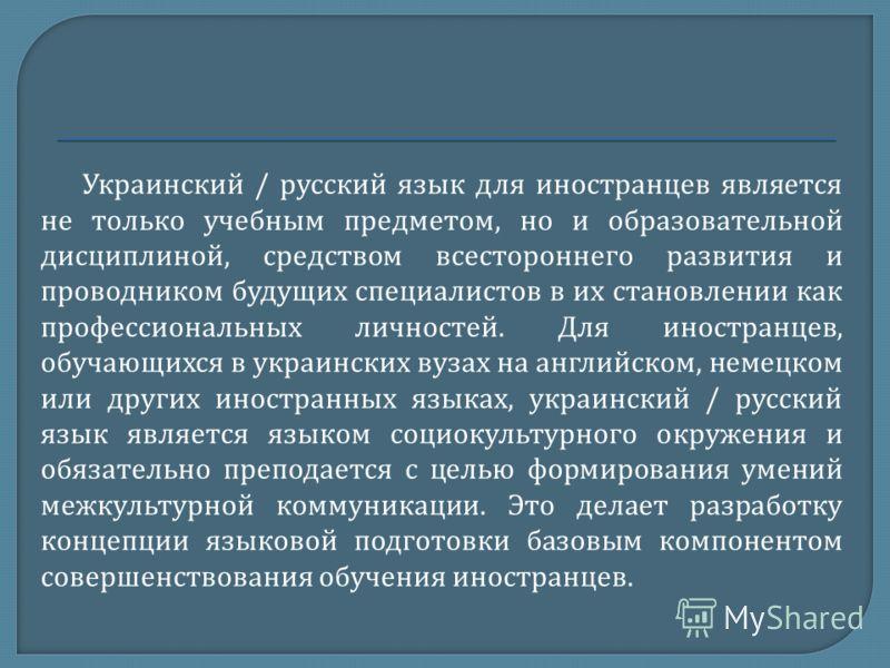 Украинский / русский язык для иностранцев является не только учебным предметом, но и образовательной дисциплиной, средством всестороннего развития и проводником будущих специалистов в их становлении как профессиональных личностей. Для иностранцев, об