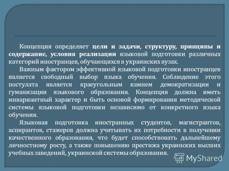 Концепция определяет цели и задачи, структуру, принципы и содержание, условия реализации языковой подготовки различных категорий иностранцев, обучающихся в украинских вузах. Важным фактором эффективной языковой подготовки иностранцев является свободн