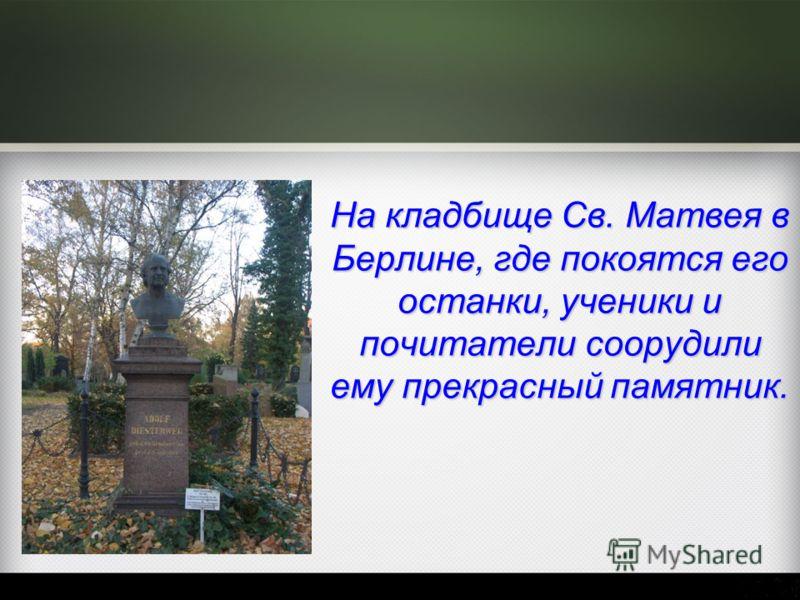 На кладбище Св. Матвея в Берлине, где покоятся его останки, ученики и почитатели соорудили ему прекрасный памятник.