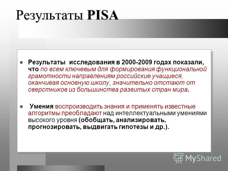 Результаты PISA Результаты исследования в 2000-2009 годах показали, что по всем ключевым для формирования функциональной грамотности направлениям российские учащиеся, оканчивая основную школу, значительно отстают от сверстников из большинства развиты