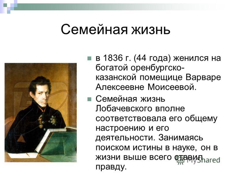 Семейная жизнь в 1836 г. (44 года) женился на богатой оренбургско- казанской помещице Варваре Алексеевне Моисеевой. Семейная жизнь Лобачевского вполне соответствовала его общему настроению и его деятельности. Занимаясь поиском истины в науке, он в жи