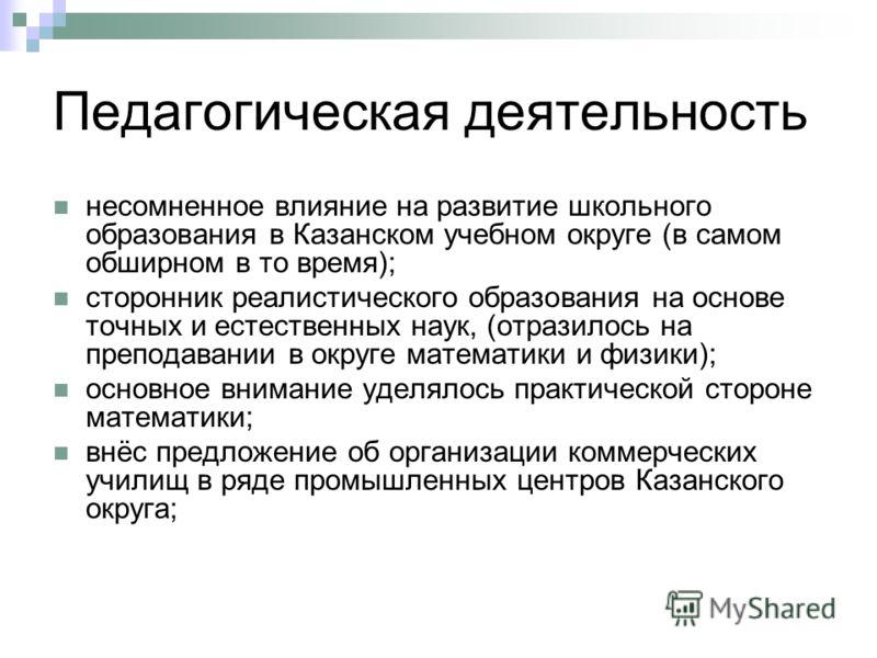 Педагогическая деятельность несомненное влияние на развитие школьного образования в Казанском учебном округе (в самом обширном в то время); сторонник реалистического образования на основе точных и естественных наук, (отразилось на преподавании в окру