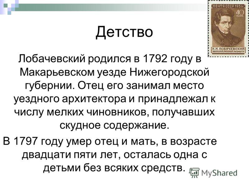 Детство Лобачевский родился в 1792 году в Макарьевском уезде Нижегородской губернии. Отец его занимал место уездного архитектора и принадлежал к числу мелких чиновников, получавших скудное содержание. В 1797 году умер отец и мать, в возрасте двадцати