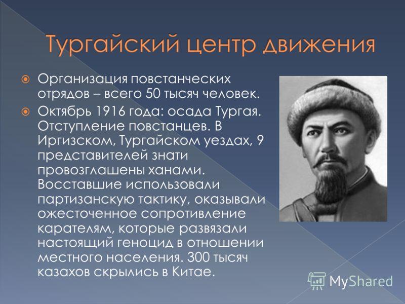 Организация повстанческих отрядов – всего 50 тысяч человек. Октябрь 1916 года: осада Тургая. Отступление повстанцев. В Иргизском, Тургайском уездах, 9 представителей знати провозглашены ханами. Восставшие использовали партизанскую тактику, оказывали