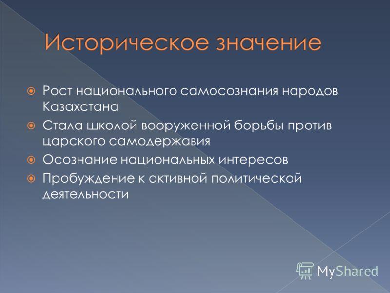 Рост национального самосознания народов Казахстана Стала школой вооруженной борьбы против царского самодержавия Осознание национальных интересов Пробуждение к активной политической деятельности