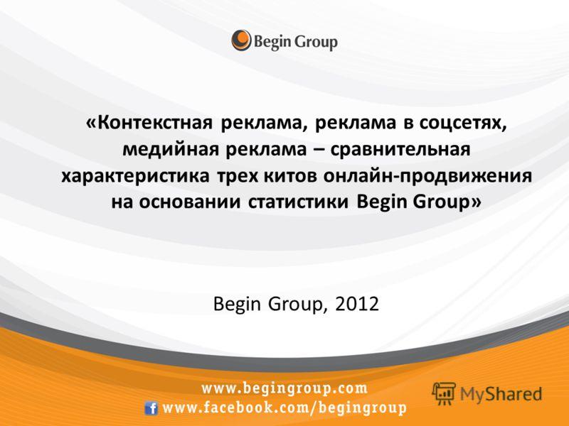 «Контекстная реклама, реклама в соцсетях, медийная реклама – сравнительная характеристика трех китов онлайн-продвижения на основании статистики Begin Group» Begin Group, 2012