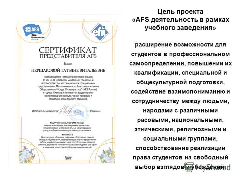 Цель проекта «AFS деятельность в рамках учебного заведения» расширение возможности для студентов в профессиональном самоопределении, повышении их квалификации, специальной и общекультурной подготовки, содействие взаимопониманию и сотрудничеству между