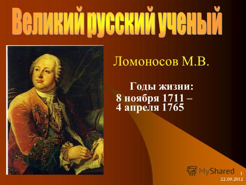 22.09.2012 1 Ломоносов М.В. Годы жизни: 8 ноября 1711 – 4 апреля 1765