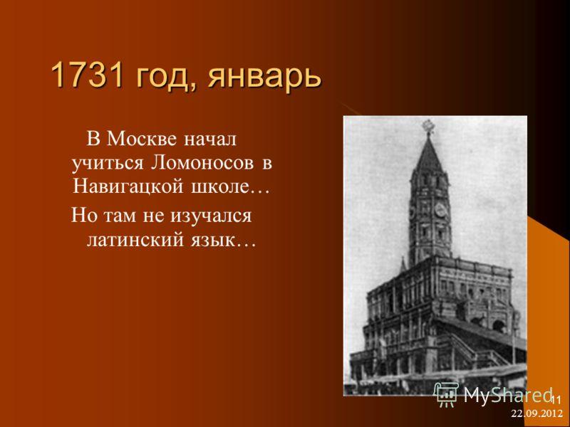 22.09.2012 11 1731 год, январь В Москве начал учиться Ломоносов в Навигацкой школе… Но там не изучался латинский язык…