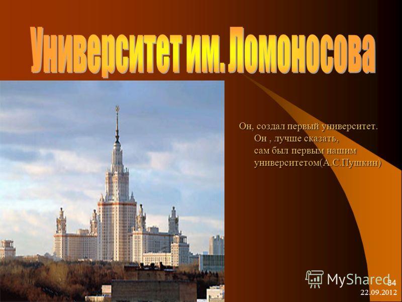 22.09.2012 34 Он, создал первый университет. Он, лучше сказать, сам был первым нашим университетом(А.С.Пушкин)