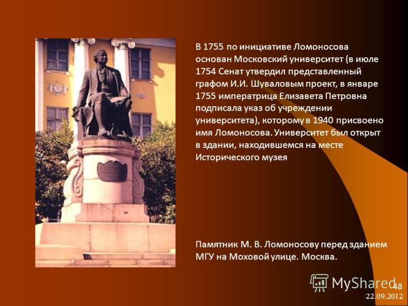 22.09.2012 48 В 1755 по инициативе Ломоносова основан Московский университет (в июле 1754 Сенат утвердил представленный графом И.И. Шуваловым проект, в январе 1755 императрица Елизавета Петровна подписала указ об учреждении университета), которому в