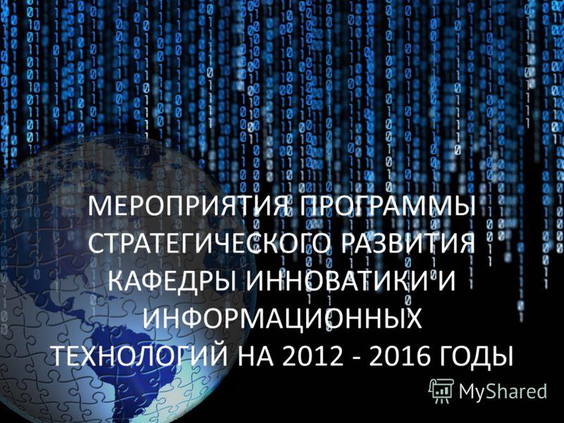 МЕРОПРИЯТИЯ ПРОГРАММЫ СТРАТЕГИЧЕСКОГО РАЗВИТИЯ КАФЕДРЫ ИННОВАТИКИ И ИНФОРМАЦИОННЫХ ТЕХНОЛОГИЙ НА 2012 - 2016 ГОДЫ