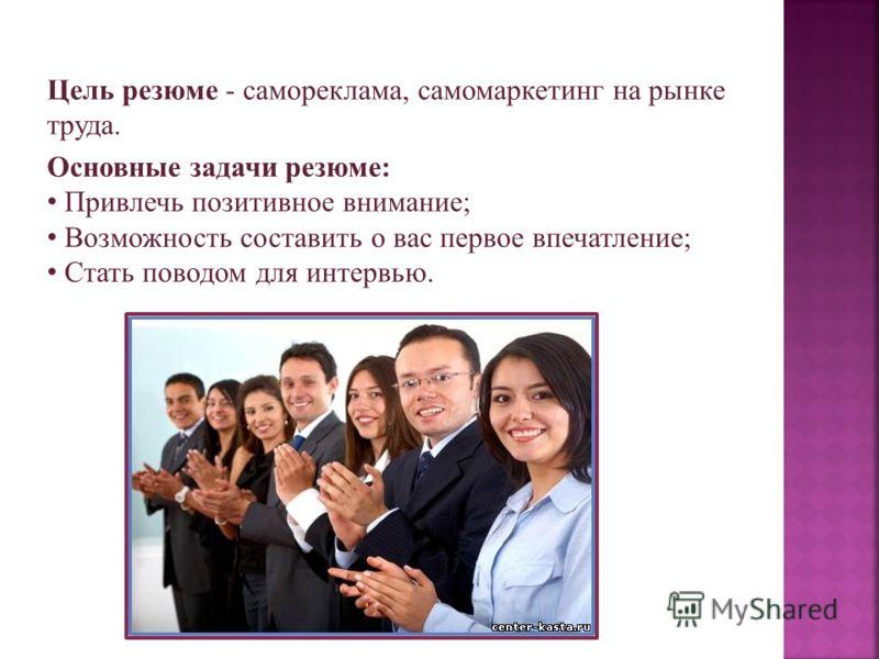 Цель резюме - самореклама, самомаркетинг на рынке труда. Основные задачи резюме: Привлечь позитивное внимание; Возможность составить о вас первое впечатление; Стать поводом для интервью.